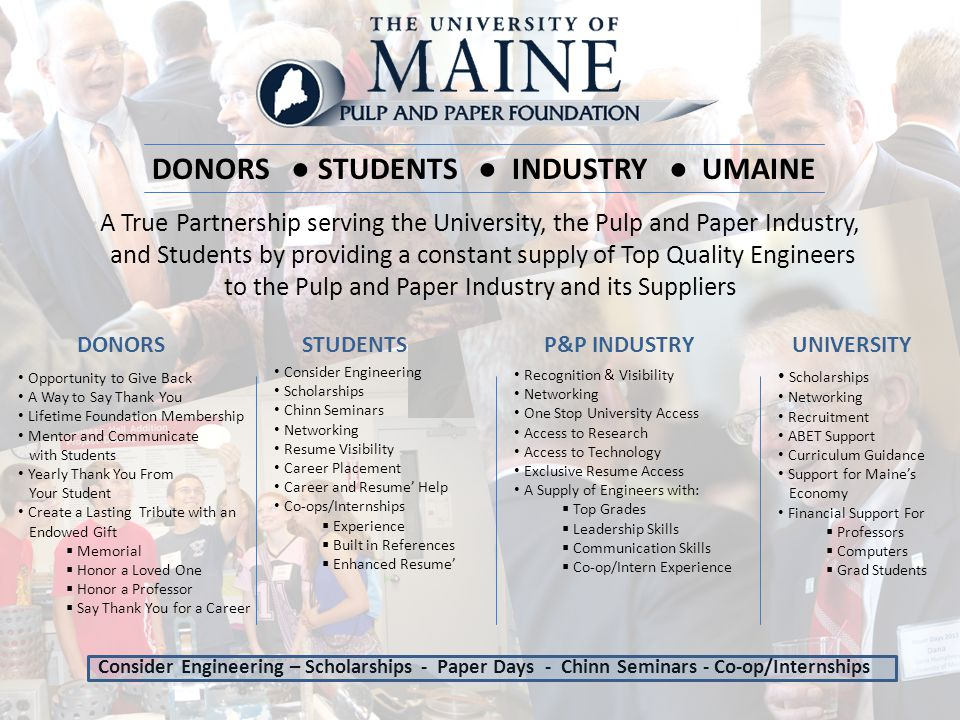 DONORS ● STUDENTS ● INDUSTRY ● UMAINE A True Partnership serving the University, the Pulp and Paper Industry, and Students by providing a constant sup