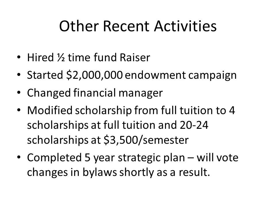 Other Recent Activities Hired ½ time fund Raiser Started $2,000,000 endowment campaign Changed financial manager Modified scholarship from full tuitio