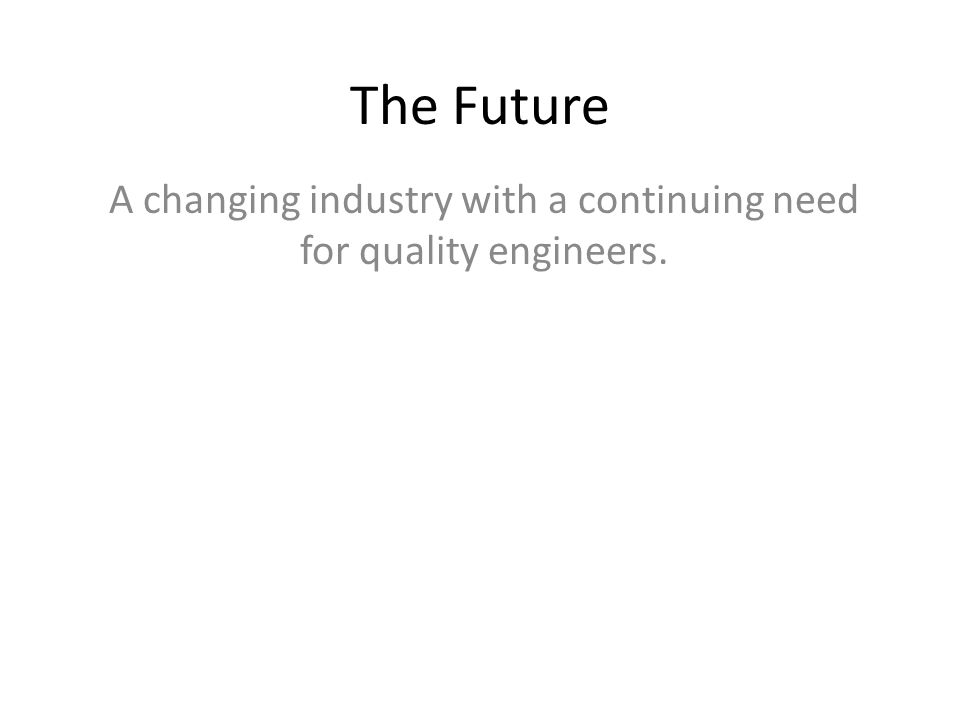 The Future A changing industry with a continuing need for quality engineers.