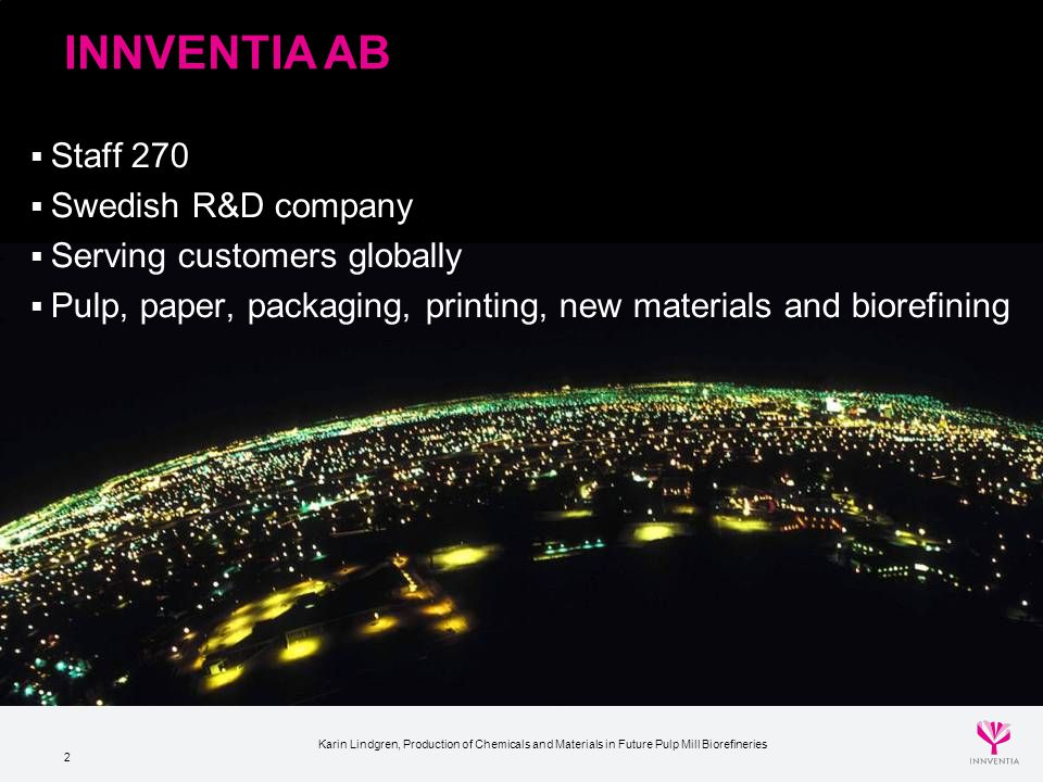2 INNVENTIA AB  Staff 270  Swedish R&D company  Serving customers globally  Pulp, paper, packaging, printing, new materials and biorefining Karin