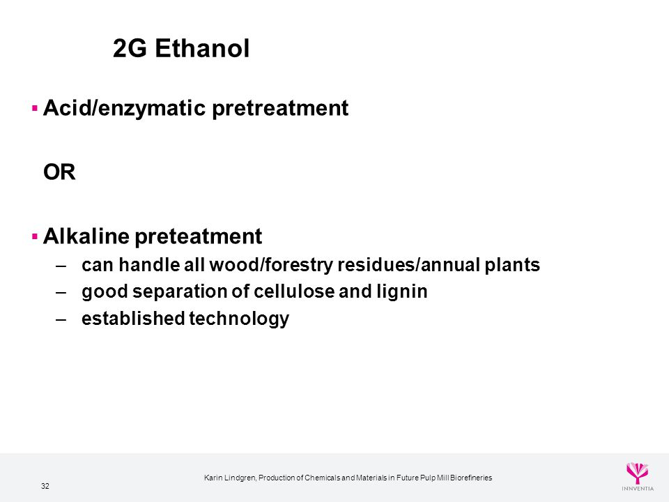 32 2G Ethanol  Acid/enzymatic pretreatment OR  Alkaline preteatment – can handle all wood/forestry residues/annual plants – good separation of cellu