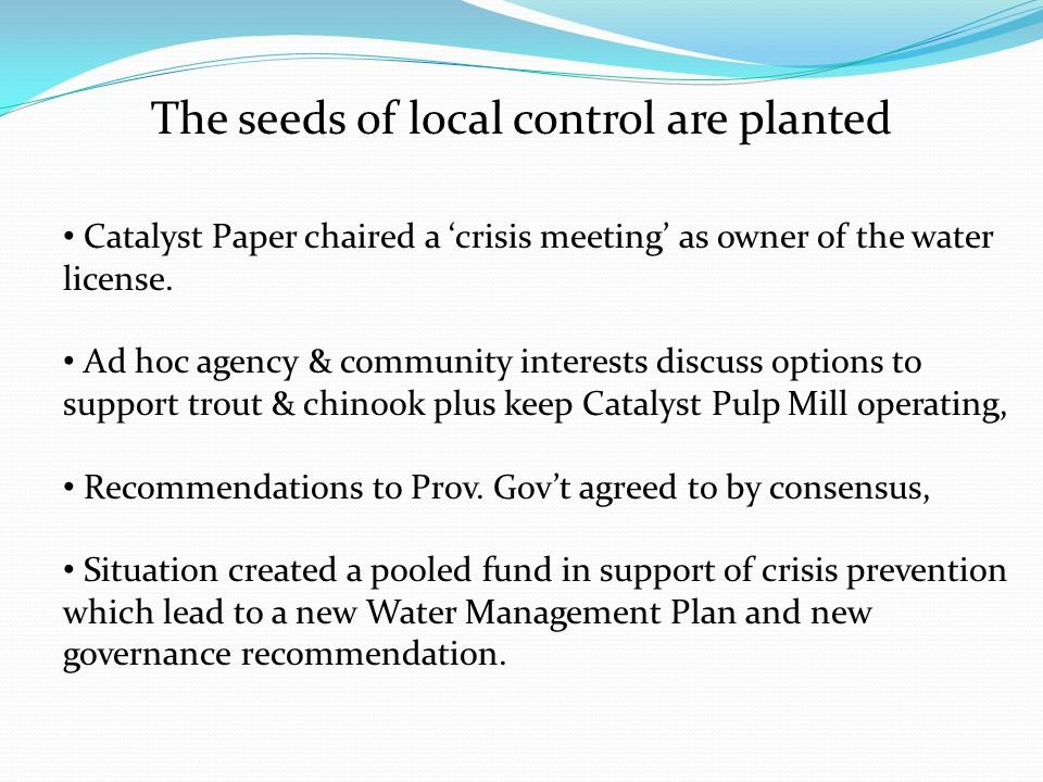 The seeds of local control are planted Catalyst Paper chaired a 'crisis meeting' as owner of the water license. Ad hoc agency & community interests di