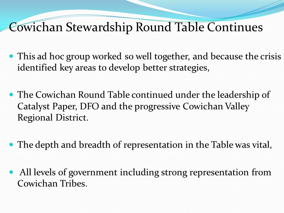 Cowichan Stewardship Round Table Continues This ad hoc group worked so well together, and because the crisis identified key areas to develop better st