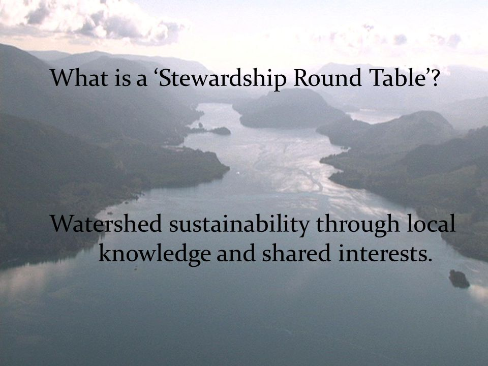Watershed sustainability through local knowledge and shared interests.