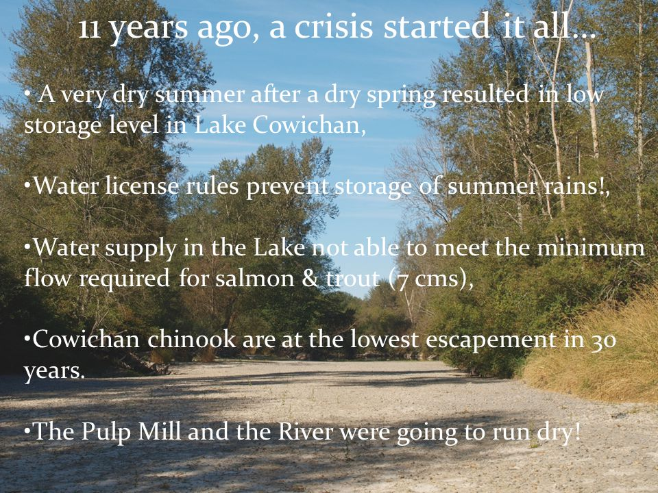 11 years ago, a crisis started it all… A very dry summer after a dry spring resulted in low storage level in Lake Cowichan, Water license rules preven