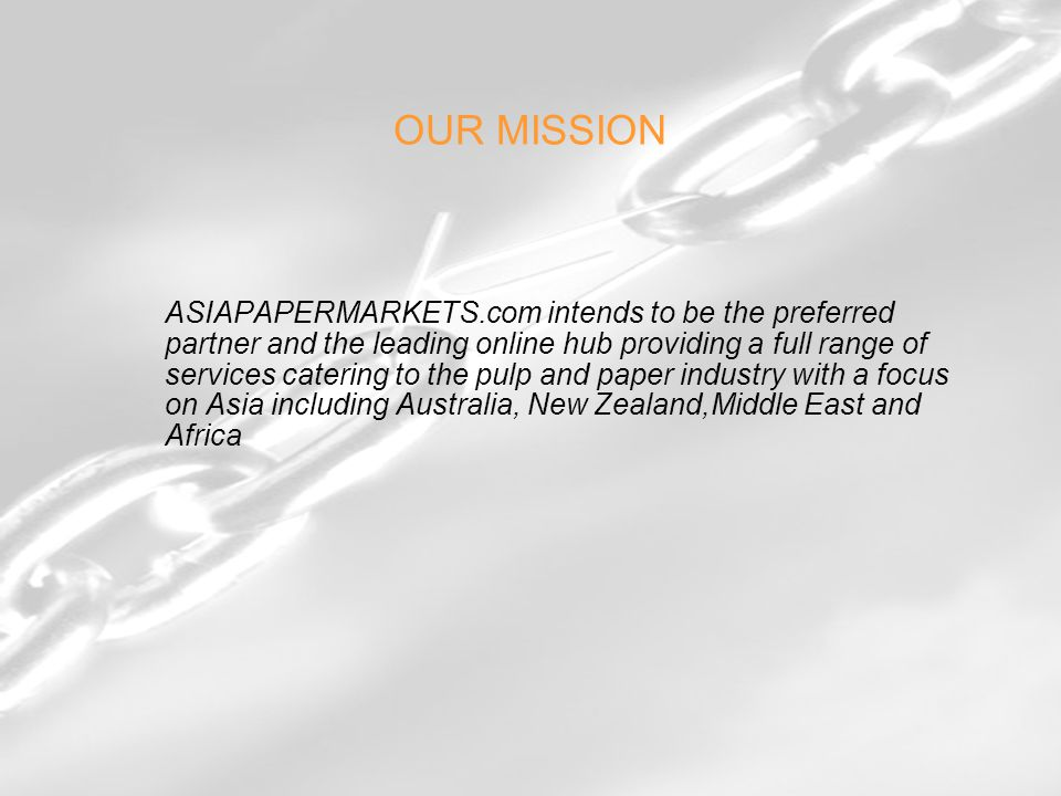 OUR MISSION ASIAPAPERMARKETS.com intends to be the preferred partner and the leading online hub providing a full range of services catering to the pulp and paper industry with a focus on Asia including Australia, New Zealand,Middle East and Africa
