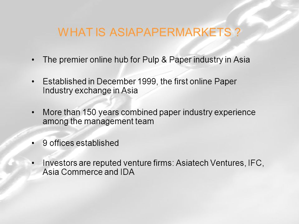 The premier online hub for Pulp & Paper industry in Asia Established in December 1999, the first online Paper Industry exchange in Asia More than 150 years combined paper industry experience among the management team 9 offices established Investors are reputed venture firms: Asiatech Ventures, IFC, Asia Commerce and IDA WHAT IS ASIAPAPERMARKETS ?