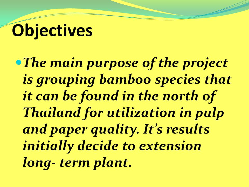 Objectives The main purpose of the project is grouping bamboo species that it can be found in the north of Thailand for utilization in pulp and paper quality.