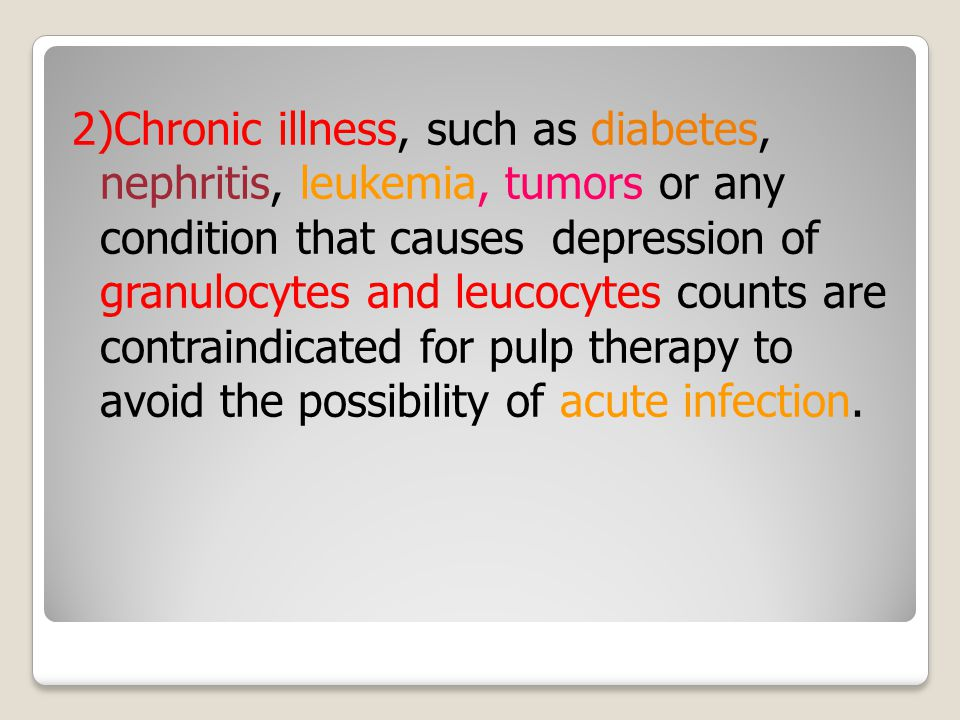 2)Chronic illness, such as diabetes, nephritis, leukemia, tumors or any condition that causes depression of granulocytes and leucocytes counts are contraindicated for pulp therapy to avoid the possibility of acute infection.