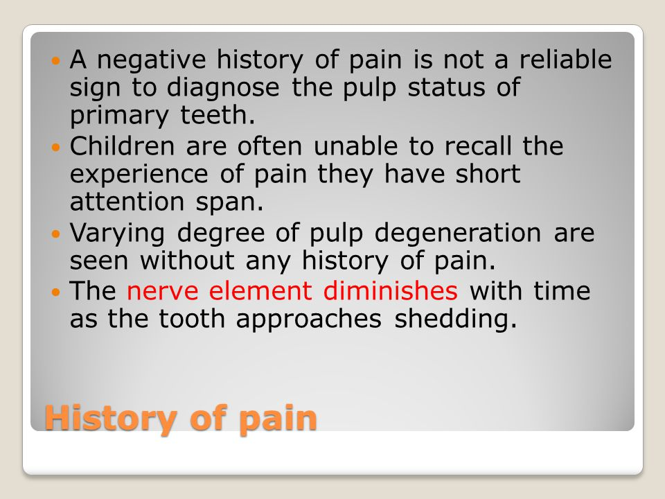 History of pain A negative history of pain is not a reliable sign to diagnose the pulp status of primary teeth.