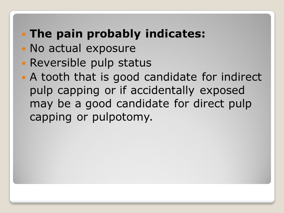The pain probably indicates: No actual exposure Reversible pulp status A tooth that is good candidate for indirect pulp capping or if accidentally exp