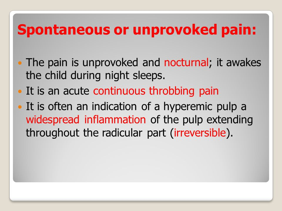 Spontaneous or unprovoked pain: The pain is unprovoked and nocturnal; it awakes the child during night sleeps.