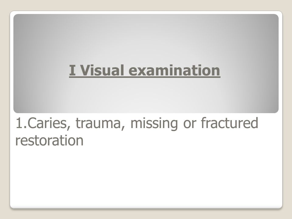 I Visual examination 1.Caries, trauma, missing or fractured restoration