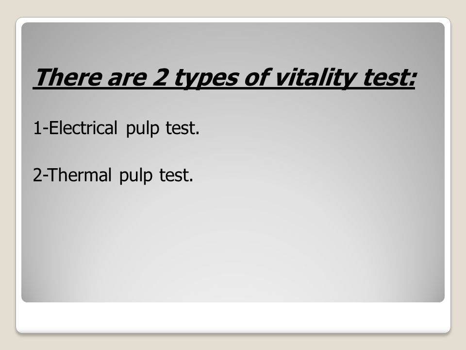 There are 2 types of vitality test: 1-Electrical pulp test. 2-Thermal pulp test.