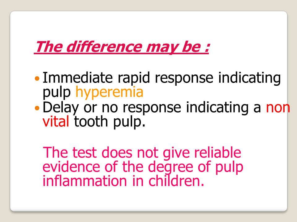 The difference may be : Immediate rapid response indicating pulp hyperemia Delay or no response indicating a non vital tooth pulp.