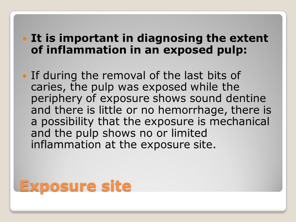 Exposure site It is important in diagnosing the extent of inflammation in an exposed pulp: If during the removal of the last bits of caries, the pulp was exposed while the periphery of exposure shows sound dentine and there is little or no hemorrhage, there is a possibility that the exposure is mechanical and the pulp shows no or limited inflammation at the exposure site.