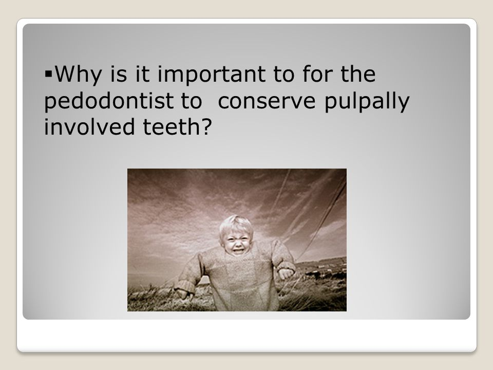  Why is it important to for the pedodontist to conserve pulpally involved teeth