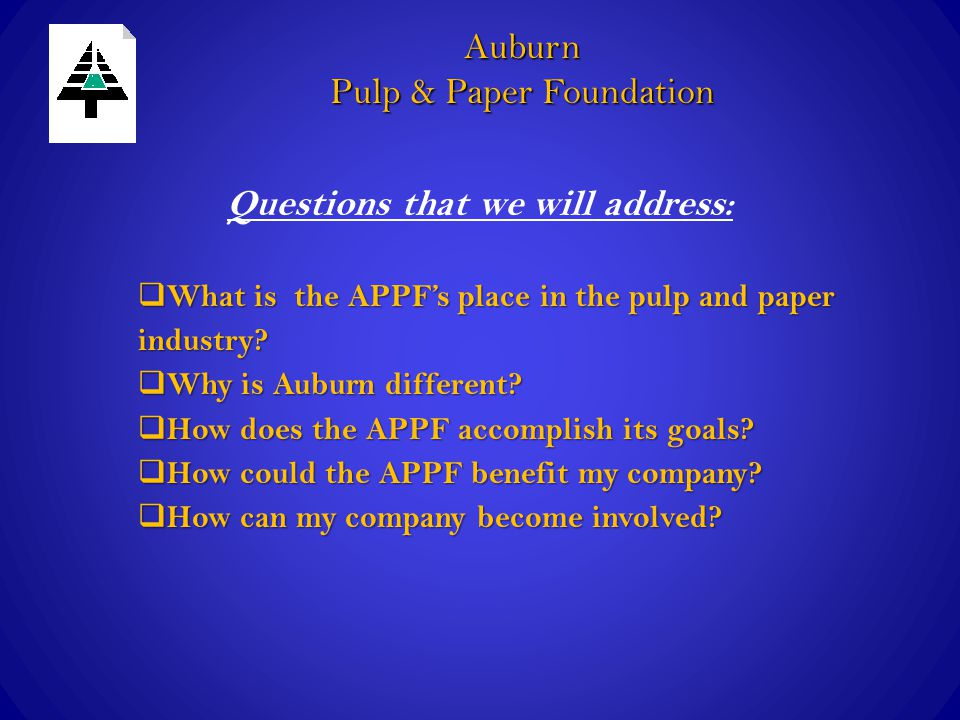 Benefits to your company  Contact with numerous pulp and paper company representatives  Getting the inside track on knowing who the best students are before they interview  Developing a relationship with those students through offering co-ops and internships  Learning how Auburn's research can benefit your company For suppliers: Auburn Pulp & Paper Foundation