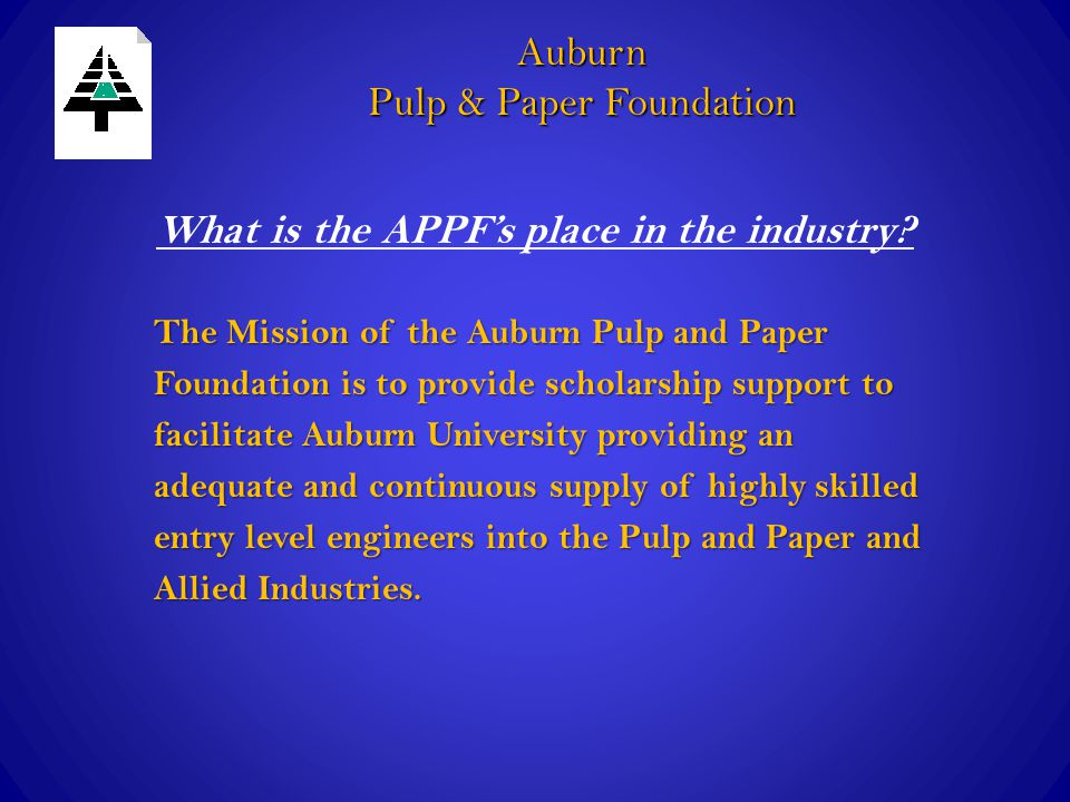 What is the APPF's place in the industry? Auburn Pulp & Paper Foundation The Mission of the Auburn Pulp and Paper Foundation is to provide scholarship