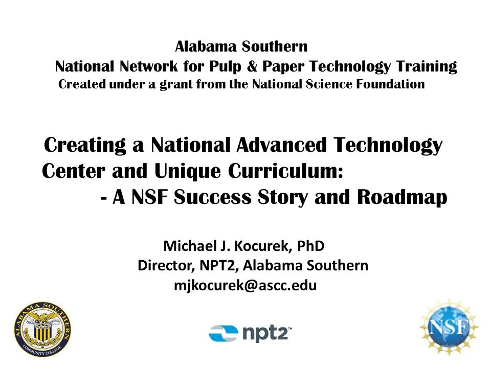 The Story How Alabama Southern, a small community college in southwest Alabama, was able to form a partnership with Industry, and other community colleges and universities, to receive the largest NSF educational grant ever awarded to any paper industry college program, to create a National Advanced Technology Center, and to develop the largest and most unique curriculum of paper industry technical courses in the world, to serve both students and incumbent industry workers.