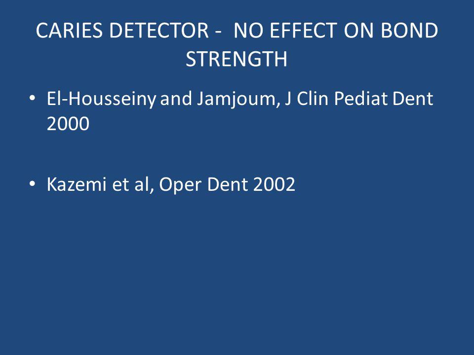 CARIES DETECTOR - NO EFFECT ON BOND STRENGTH El-Housseiny and Jamjoum, J Clin Pediat Dent 2000 Kazemi et al, Oper Dent 2002