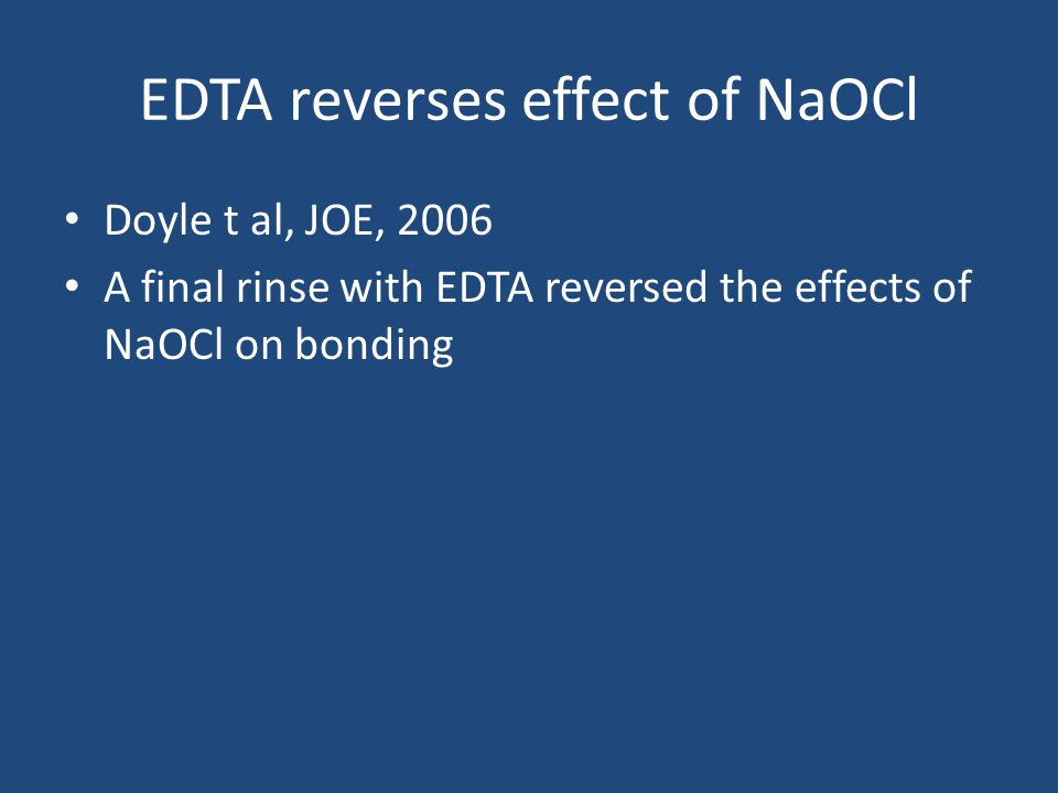 EDTA reverses effect of NaOCl Doyle t al, JOE, 2006 A final rinse with EDTA reversed the effects of NaOCl on bonding