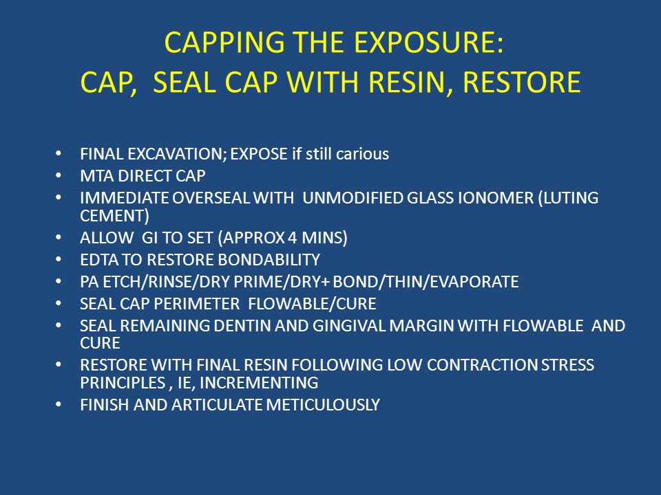 CAPPING THE EXPOSURE: CAP, SEAL CAP WITH RESIN, RESTORE FINAL EXCAVATION; EXPOSE if still carious MTA DIRECT CAP IMMEDIATE OVERSEAL WITH UNMODIFIED GLASS IONOMER (LUTING CEMENT) ALLOW GI TO SET (APPROX 4 MINS) EDTA TO RESTORE BONDABILITY PA ETCH/RINSE/DRY PRIME/DRY+ BOND/THIN/EVAPORATE SEAL CAP PERIMETER FLOWABLE/CURE SEAL REMAINING DENTIN AND GINGIVAL MARGIN WITH FLOWABLE AND CURE RESTORE WITH FINAL RESIN FOLLOWING LOW CONTRACTION STRESS PRINCIPLES, IE, INCREMENTING FINISH AND ARTICULATE METICULOUSLY