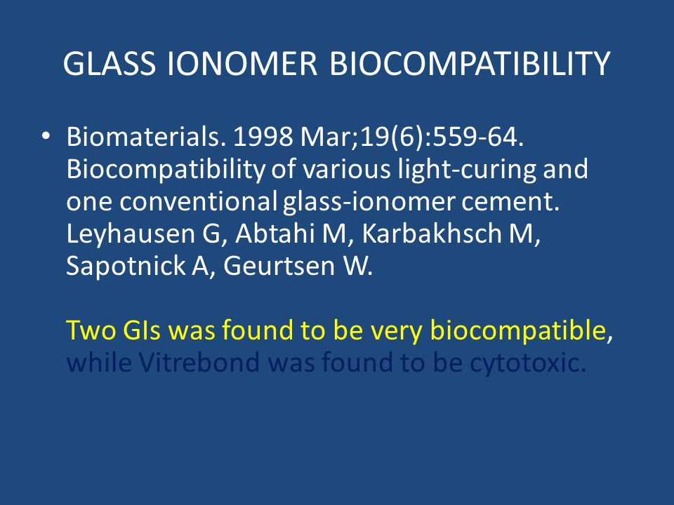 GLASS IONOMER BIOCOMPATIBILITY Biomaterials. 1998 Mar;19(6):559-64. Biocompatibility of various light-curing and one conventional glass-ionomer cement