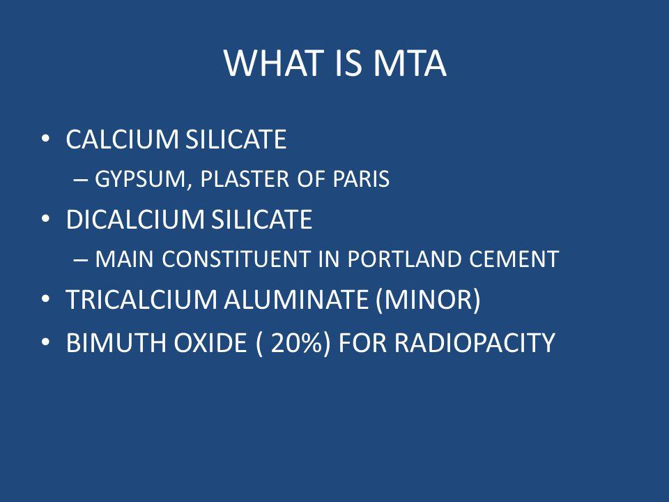 WHAT IS MTA CALCIUM SILICATE – GYPSUM, PLASTER OF PARIS DICALCIUM SILICATE – MAIN CONSTITUENT IN PORTLAND CEMENT TRICALCIUM ALUMINATE (MINOR) BIMUTH O
