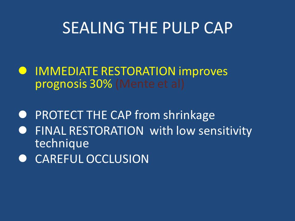 SEALING THE PULP CAP IMMEDIATE RESTORATION improves prognosis 30% (Mente et al) PROTECT THE CAP from shrinkage FINAL RESTORATION with low sensitivity technique CAREFUL OCCLUSION
