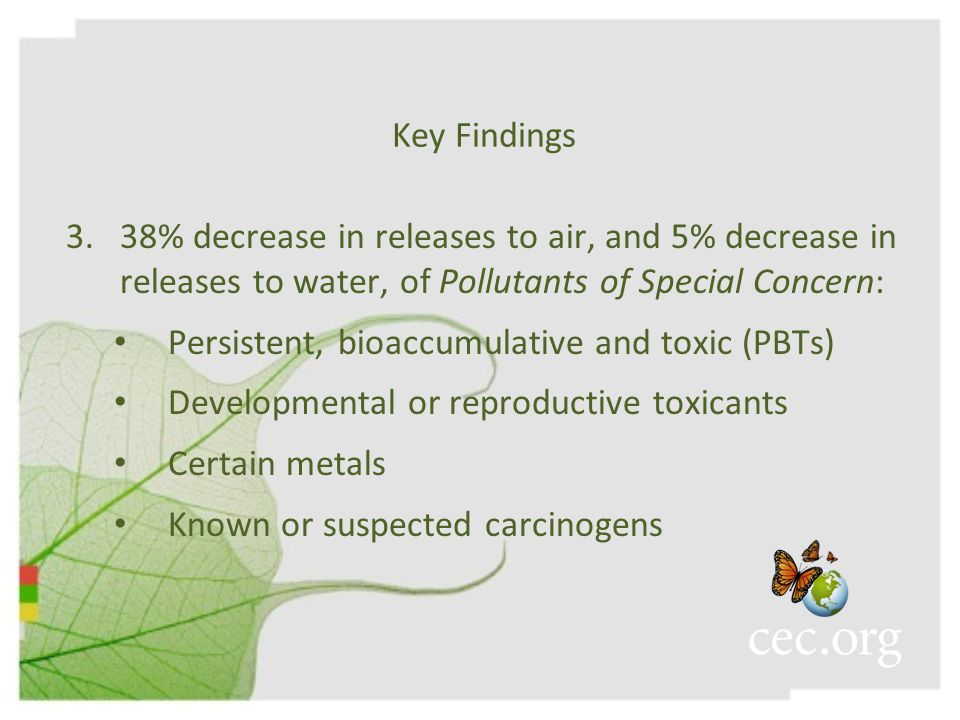 Key Findings 3.38% decrease in releases to air, and 5% decrease in releases to water, of Pollutants of Special Concern: Persistent, bioaccumulative and toxic (PBTs) Developmental or reproductive toxicants Certain metals Known or suspected carcinogens