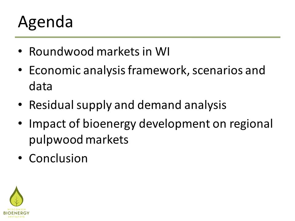 Agenda Roundwood markets in WI Economic analysis framework, scenarios and data Residual supply and demand analysis Impact of bioenergy development on regional pulpwood markets Conclusion