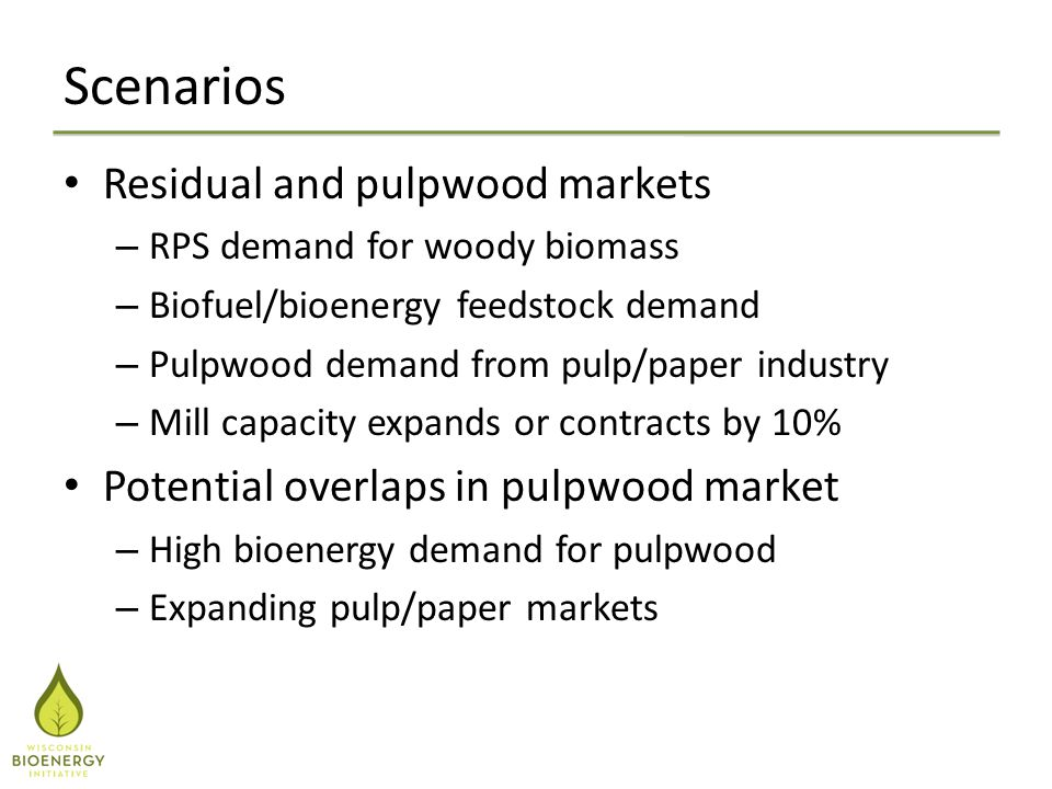 Scenarios Residual and pulpwood markets – RPS demand for woody biomass – Biofuel/bioenergy feedstock demand – Pulpwood demand from pulp/paper industry