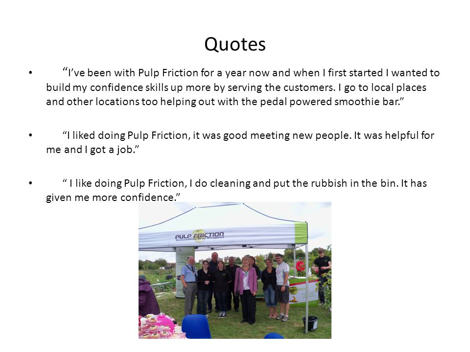 Quotes I've been with Pulp Friction for a year now and when I first started I wanted to build my confidence skills up more by serving the customers.