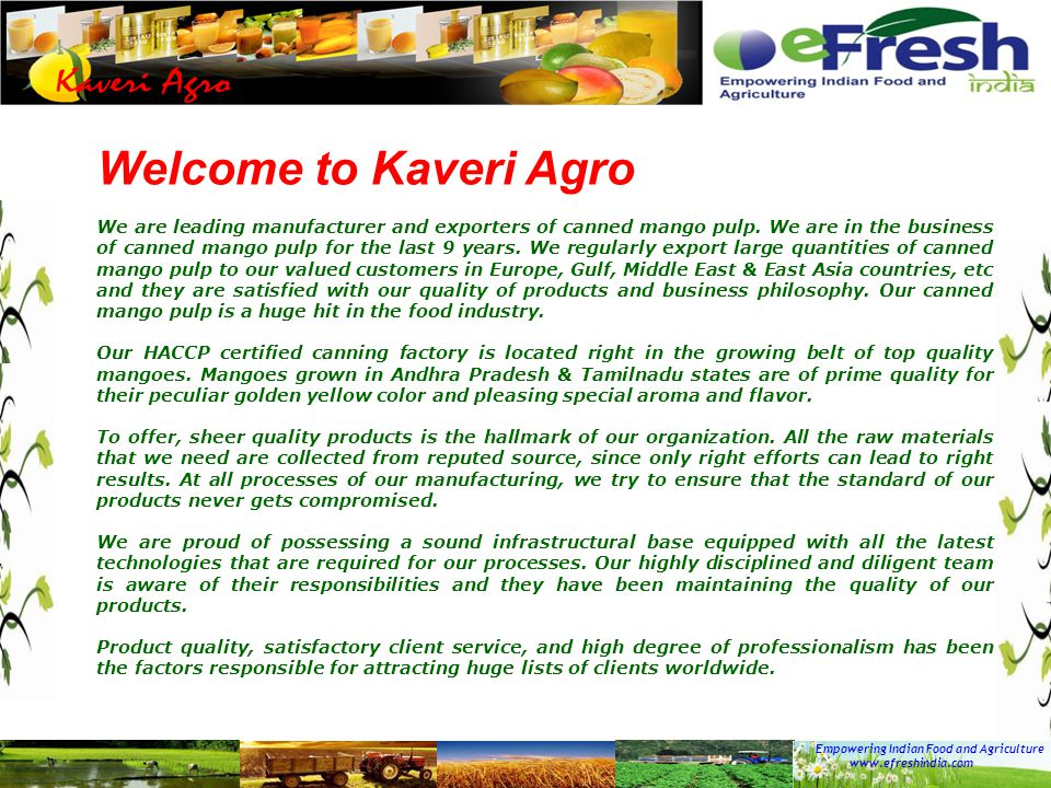 Empowering Indian Food and Agriculture www.efreshindia.com Welcome to Kaveri Agro We are leading manufacturer and exporters of canned mango pulp. We a