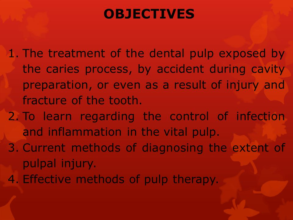 OBJECTIVES 1.The treatment of the dental pulp exposed by the caries process, by accident during cavity preparation, or even as a result of injury and