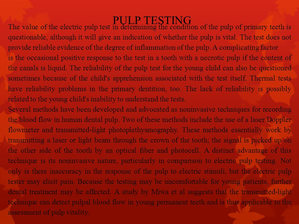 PULP TESTING The value of the electric pulp test in determining the condition of the pulp of primary teeth is questionable, although it will give an i