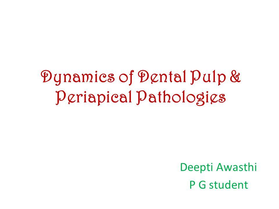 Dynamics of Dental Pulp & Periapical Pathologies Deepti Awasthi P G student