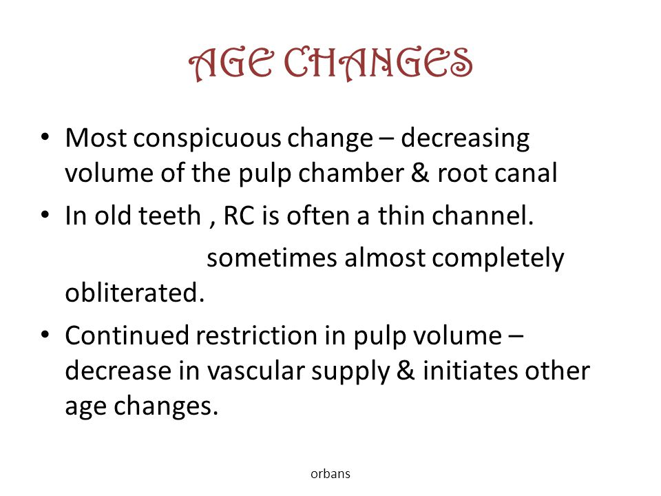 AGE CHANGES Most conspicuous change – decreasing volume of the pulp chamber & root canal In old teeth, RC is often a thin channel. sometimes almost co