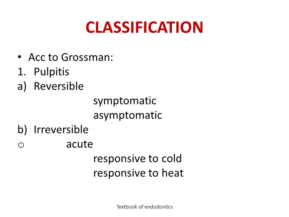 CLASSIFICATION Acc to Grossman: 1.Pulpitis a)Reversible symptomatic asymptomatic b)Irreversible o acute responsive to cold responsive to heat Textbook