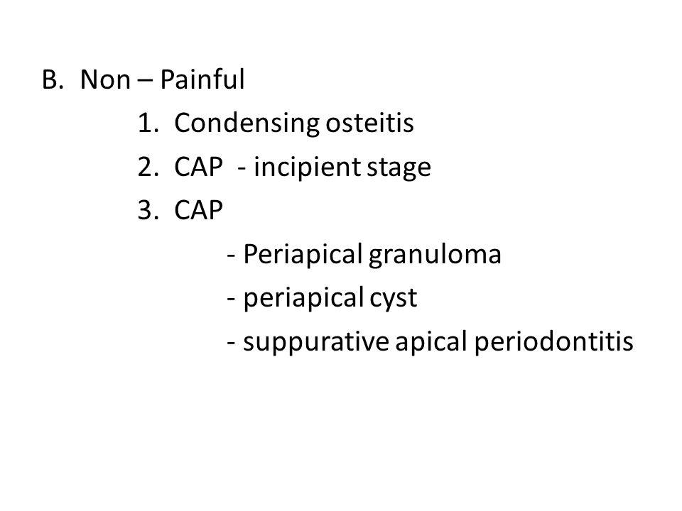 B.Non – Painful 1. Condensing osteitis 2. CAP - incipient stage 3. CAP - Periapical granuloma - periapical cyst - suppurative apical periodontitis