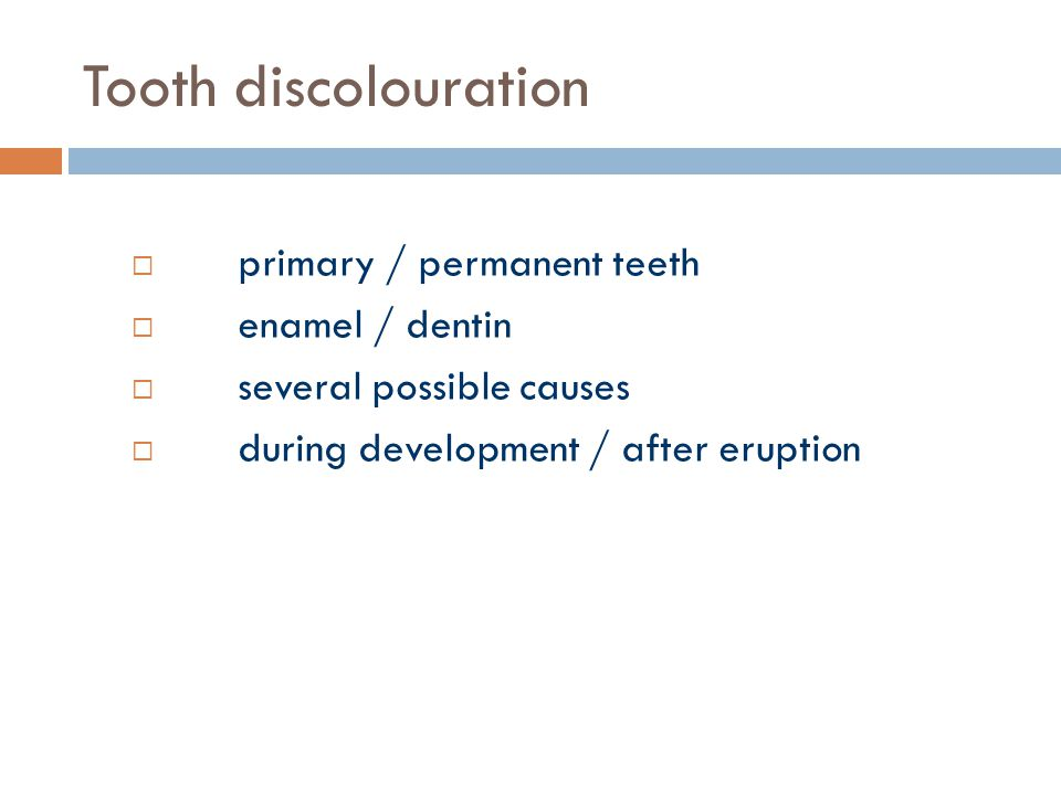 Tooth discolouration  primary / permanent teeth  enamel / dentin  several possible causes  during development / after eruption