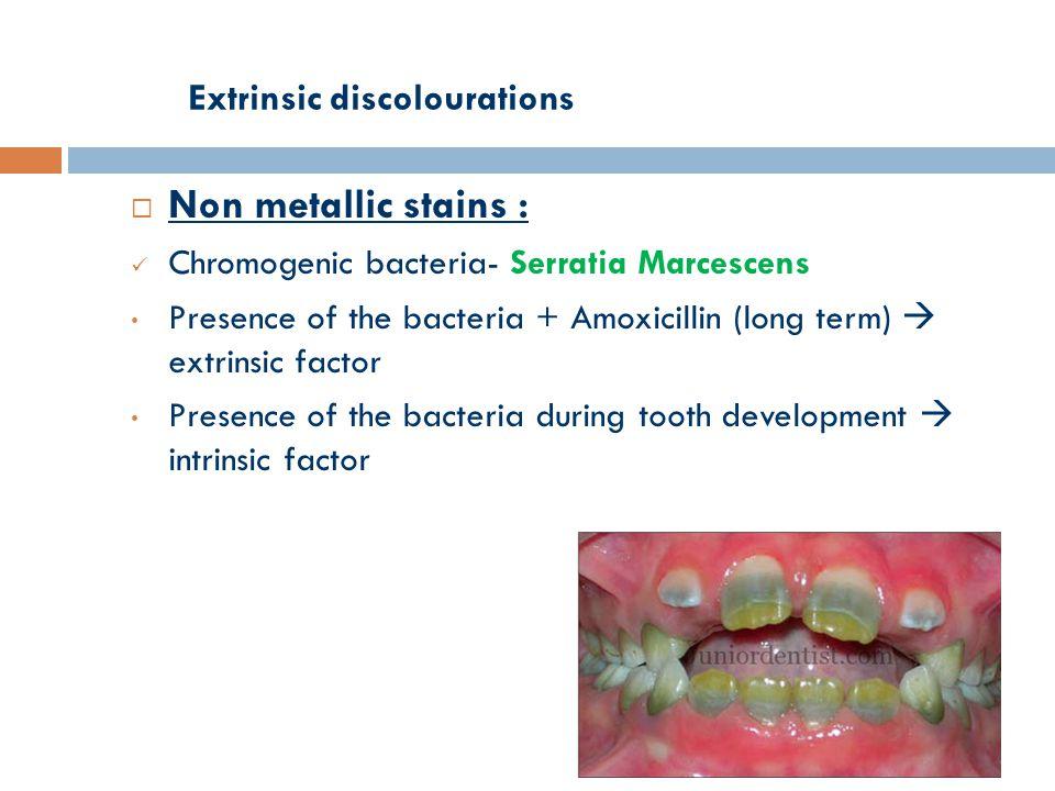Extrinsic discolourations  Non metallic stains : Chromogenic bacteria- Serratia Marcescens Presence of the bacteria + Amoxicillin (long term)  extrinsic factor Presence of the bacteria during tooth development  intrinsic factor