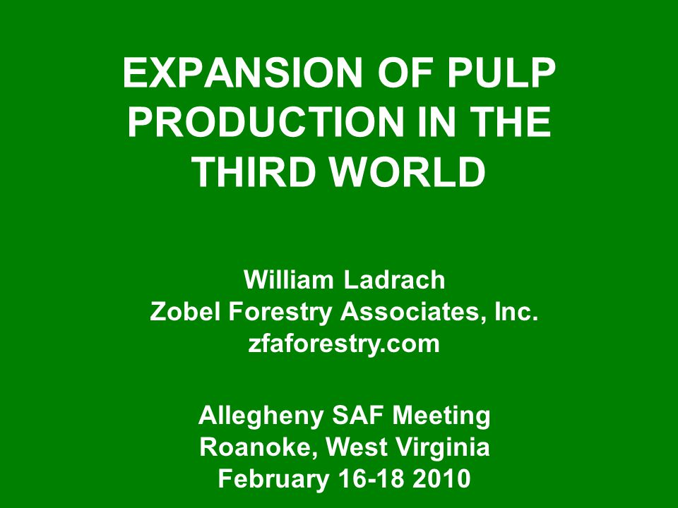 EXPANSION OF PULP PRODUCTION IN THE THIRD WORLD William Ladrach Zobel Forestry Associates, Inc. zfaforestry.com Allegheny SAF Meeting Roanoke, West Vi