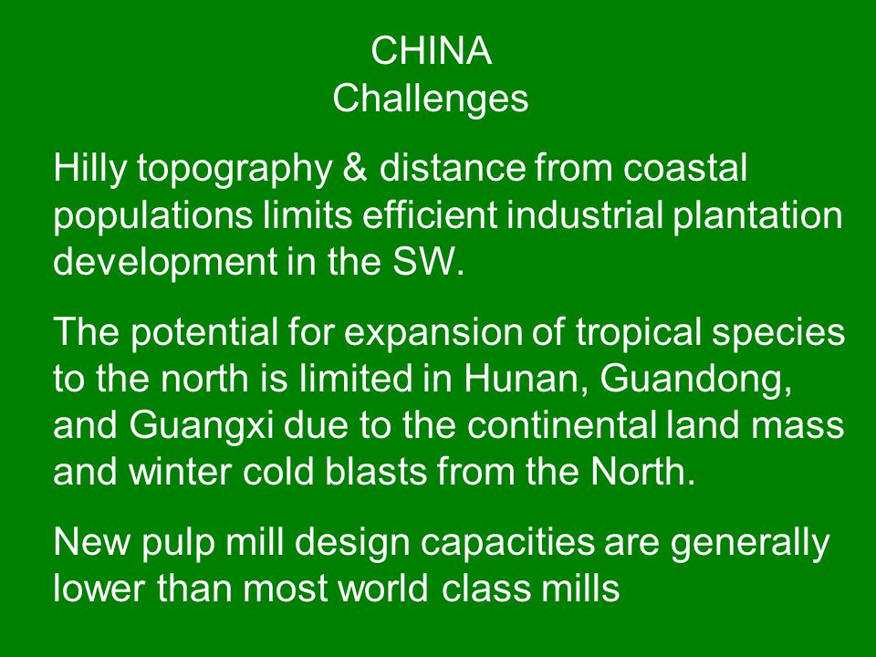 CHINA Challenges Hilly topography & distance from coastal populations limits efficient industrial plantation development in the SW. The potential for