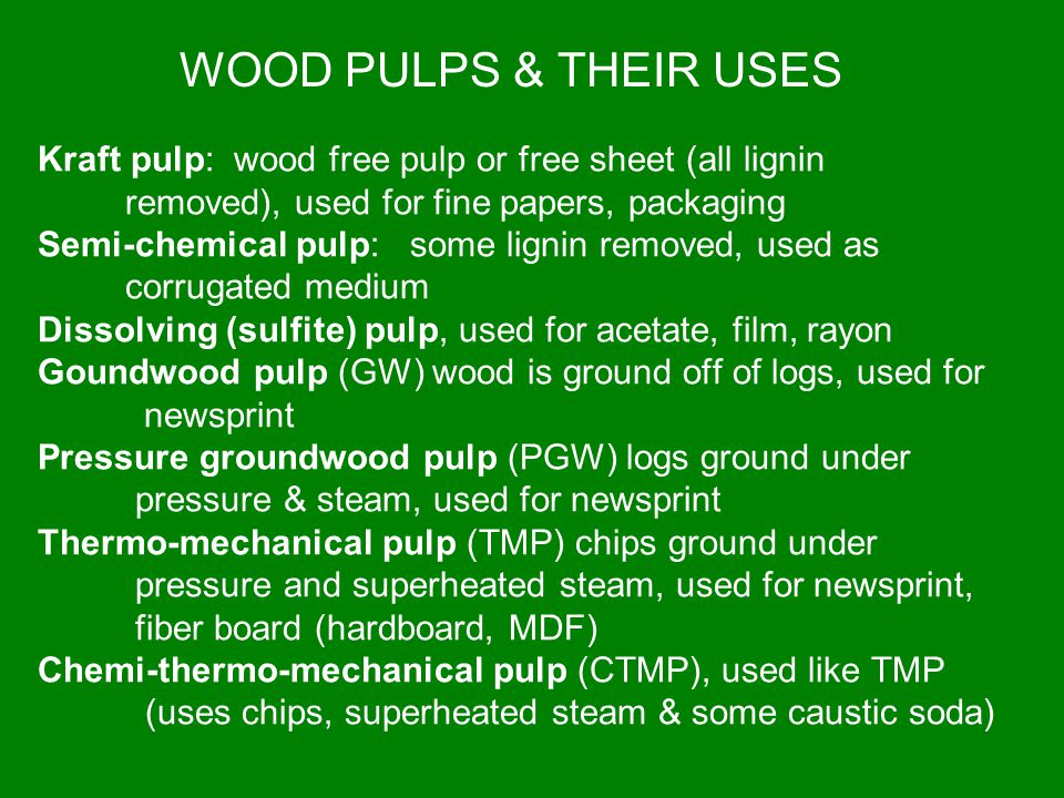 Kraft pulp: wood free pulp or free sheet (all lignin removed), used for fine papers, packaging Semi-chemical pulp: some lignin removed, used as corrug