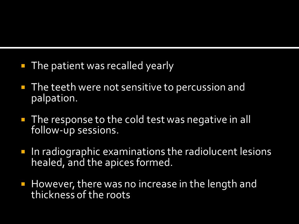  The patient was recalled yearly  The teeth were not sensitive to percussion and palpation.  The response to the cold test was negative in all foll