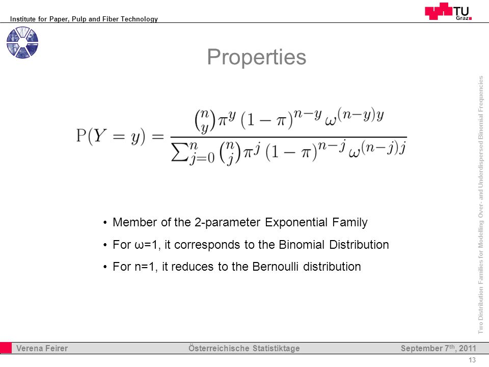 Institute for Paper, Pulp and Fiber Technology 13 Verena Feirer Österreichische Statistiktage Two Distribution Families for Modelling Over- and Underdispersed Binomial Frequencies September 7 th, 2011 Properties Member of the 2-parameter Exponential Family For ω=1, it corresponds to the Binomial Distribution For n=1, it reduces to the Bernoulli distribution