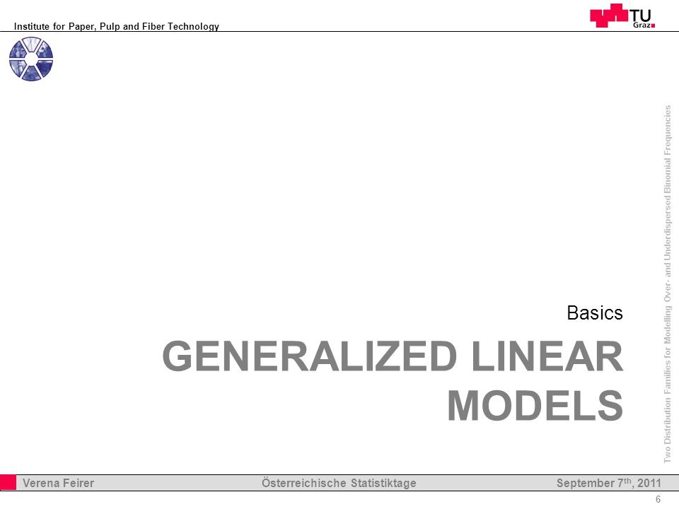 Institute for Paper, Pulp and Fiber Technology 6 Verena Feirer Österreichische Statistiktage Two Distribution Families for Modelling Over- and Underdispersed Binomial Frequencies September 7 th, 2011 GENERALIZED LINEAR MODELS Basics