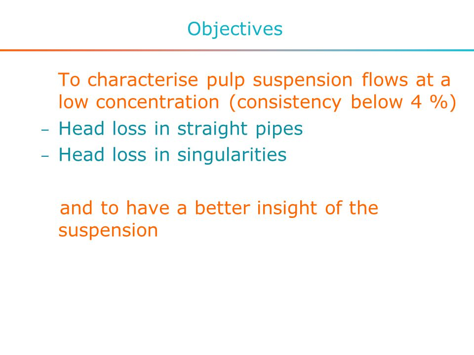 Objectives To characterise pulp suspension flows at a low concentration (consistency below 4 %) – Head loss in straight pipes – Head loss in singularities and to have a better insight of the suspension